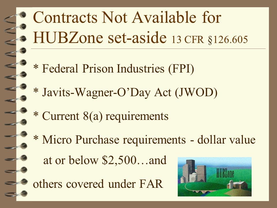 Contracts Not Available for HUBZone set-aside 13 CFR § * Federal Prison Industries (FPI) * Javits-Wagner-O'Day Act (JWOD) * Current 8(a) requirements * Micro Purchase requirements - dollar value at or below $2,500…and others covered under FAR
