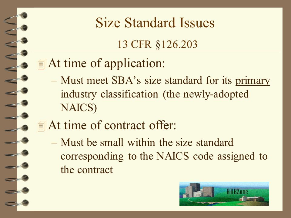 Size Standard Issues 13 CFR § At time of application: –Must meet SBA's size standard for its primary industry classification (the newly-adopted NAICS) 4 At time of contract offer: –Must be small within the size standard corresponding to the NAICS code assigned to the contract