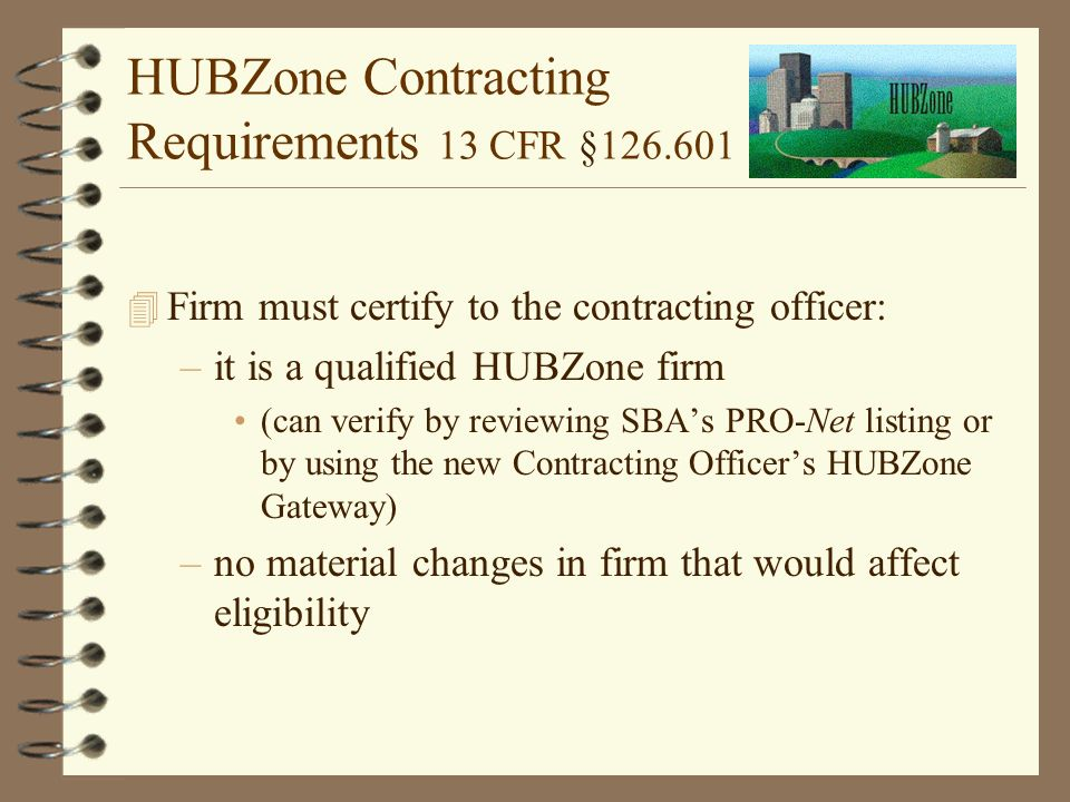 HUBZone Contracting Requirements 13 CFR § Firm must certify to the contracting officer: –it is a qualified HUBZone firm (can verify by reviewing SBA's PRO-Net listing or by using the new Contracting Officer's HUBZone Gateway) –no material changes in firm that would affect eligibility