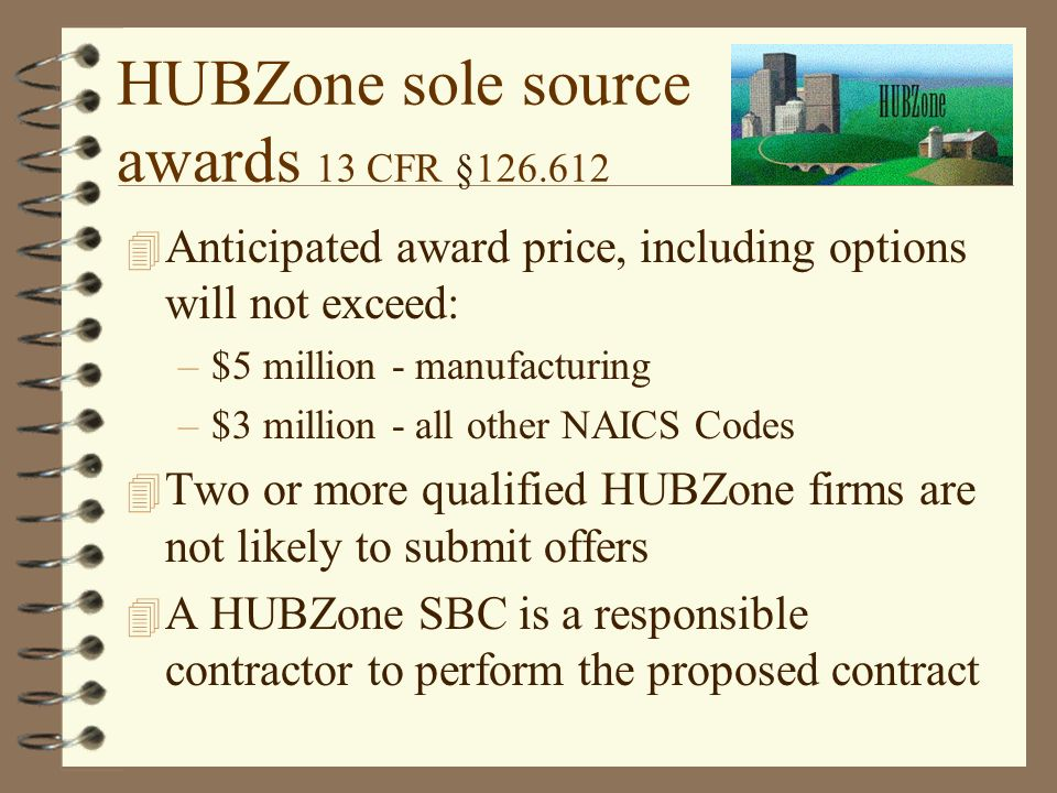 HUBZone sole source awards 13 CFR § Anticipated award price, including options will not exceed: –$5 million - manufacturing –$3 million - all other NAICS Codes 4 Two or more qualified HUBZone firms are not likely to submit offers 4 A HUBZone SBC is a responsible contractor to perform the proposed contract