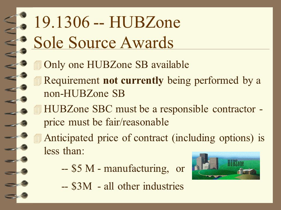 HUBZone Sole Source Awards 4 Only one HUBZone SB available 4 Requirement not currently being performed by a non-HUBZone SB 4 HUBZone SBC must be a responsible contractor - price must be fair/reasonable 4 Anticipated price of contract (including options) is less than: -- $5 M - manufacturing, or -- $3M - all other industries