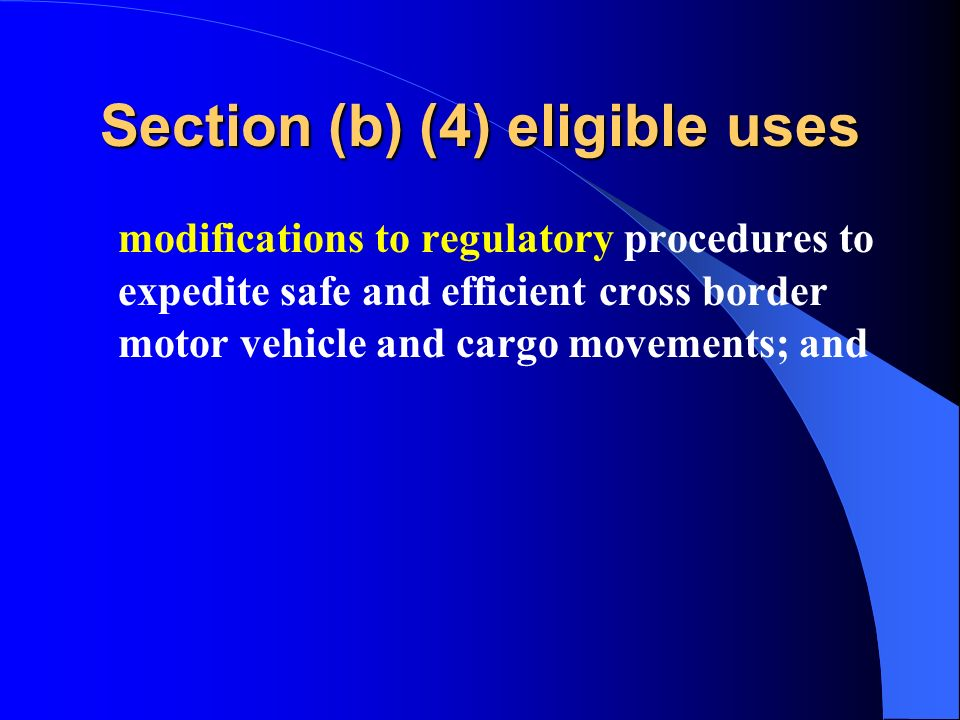 Section (b) (4) eligible uses modifications to regulatory procedures to expedite safe and efficient cross border motor vehicle and cargo movements; and