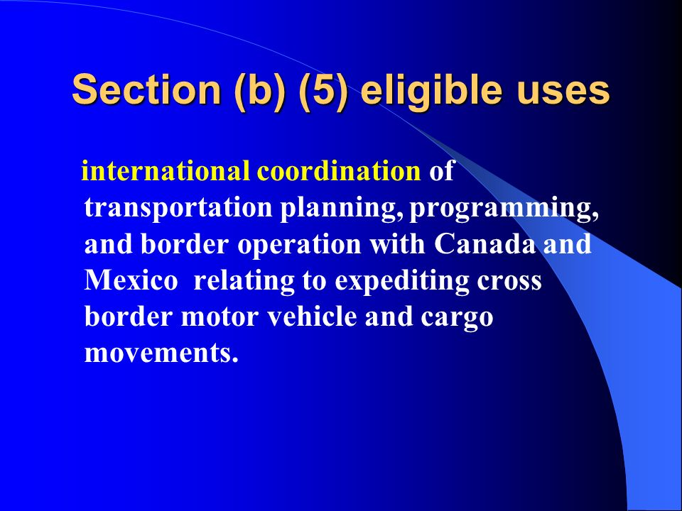 Section (b) (5) eligible uses international coordination of transportation planning, programming, and border operation with Canada and Mexico relating to expediting cross border motor vehicle and cargo movements.