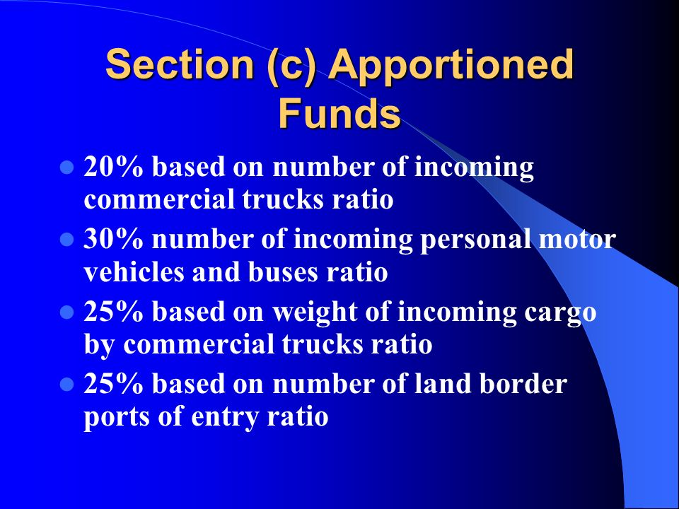 Section (c) Apportioned Funds 20% based on number of incoming commercial trucks ratio 30% number of incoming personal motor vehicles and buses ratio 25% based on weight of incoming cargo by commercial trucks ratio 25% based on number of land border ports of entry ratio