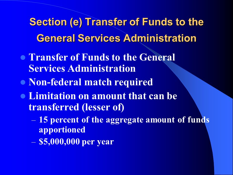Section (e) Transfer of Funds to the General Services Administration Transfer of Funds to the General Services Administration Non-federal match required Limitation on amount that can be transferred (lesser of) – 15 percent of the aggregate amount of funds apportioned – $5,000,000 per year