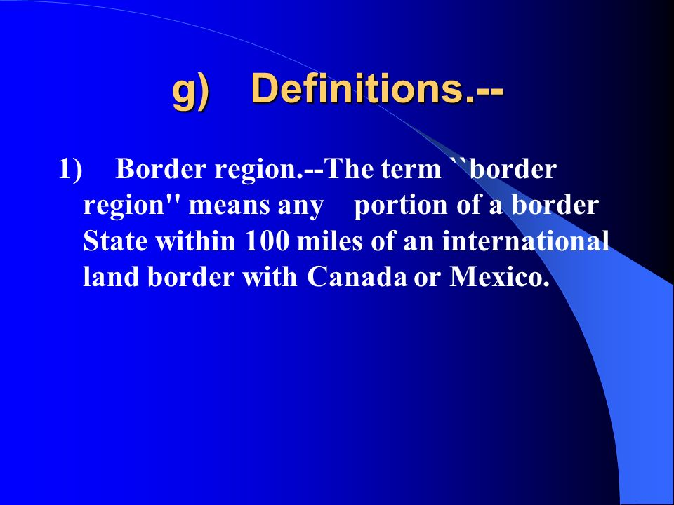 g) Definitions.-- 1) Border region.--The term ``border region means any portion of a border State within 100 miles of an international land border with Canada or Mexico.