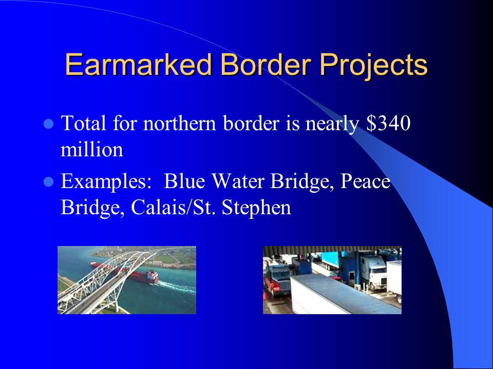 Earmarked Border Projects Total for northern border is nearly $340 million Examples: Blue Water Bridge, Peace Bridge, Calais/St.