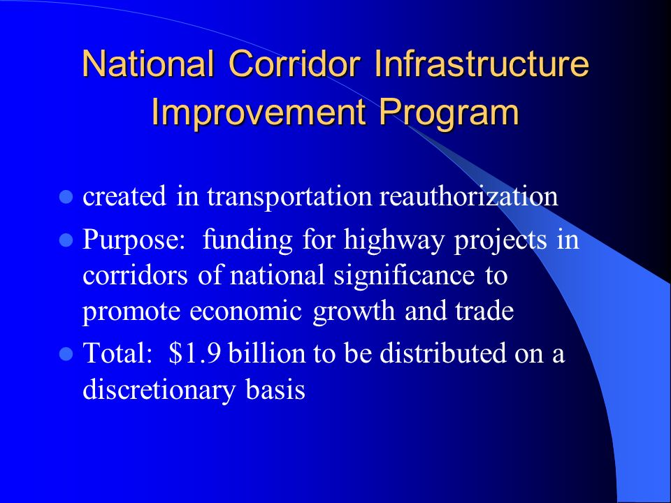 National Corridor Infrastructure Improvement Program created in transportation reauthorization Purpose: funding for highway projects in corridors of national significance to promote economic growth and trade Total: $1.9 billion to be distributed on a discretionary basis