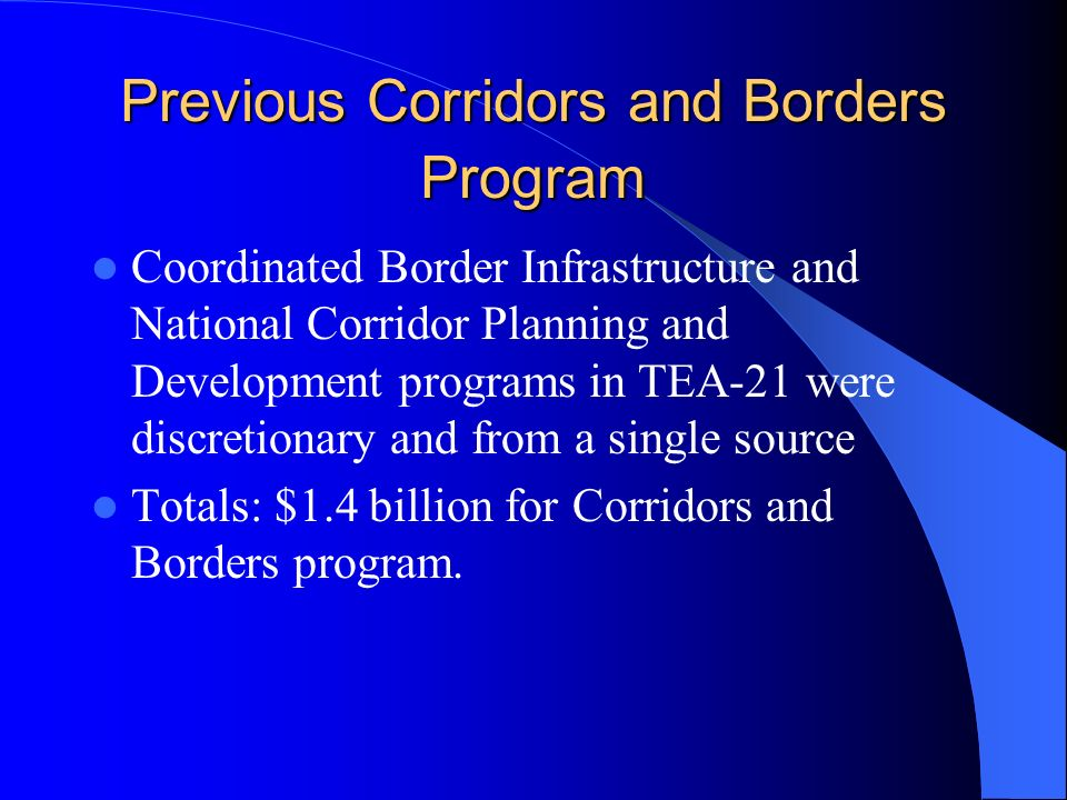 Previous Corridors and Borders Program Coordinated Border Infrastructure and National Corridor Planning and Development programs in TEA-21 were discretionary and from a single source Totals: $1.4 billion for Corridors and Borders program.