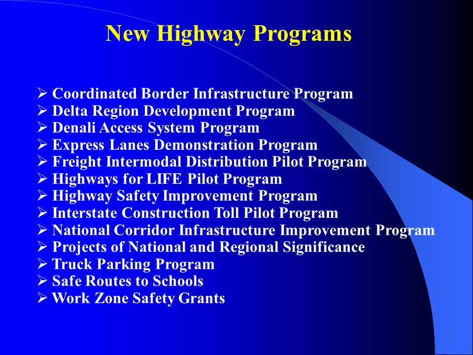 New Highway Programs  Coordinated Border Infrastructure Program  Delta Region Development Program  Denali Access System Program  Express Lanes Demonstration Program  Freight Intermodal Distribution Pilot Program  Highways for LIFE Pilot Program  Highway Safety Improvement Program  Interstate Construction Toll Pilot Program  National Corridor Infrastructure Improvement Program  Projects of National and Regional Significance  Truck Parking Program  Safe Routes to Schools  Work Zone Safety Grants