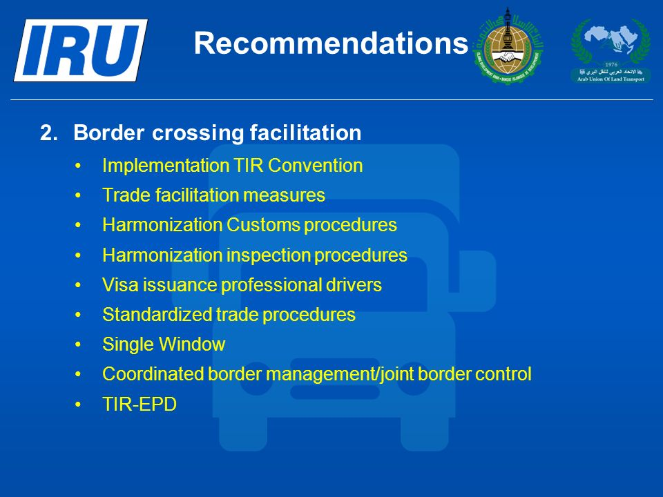 Recommendations 2.Border crossing facilitation Implementation TIR Convention Trade facilitation measures Harmonization Customs procedures Harmonization inspection procedures Visa issuance professional drivers Standardized trade procedures Single Window Coordinated border management/joint border control TIR-EPD