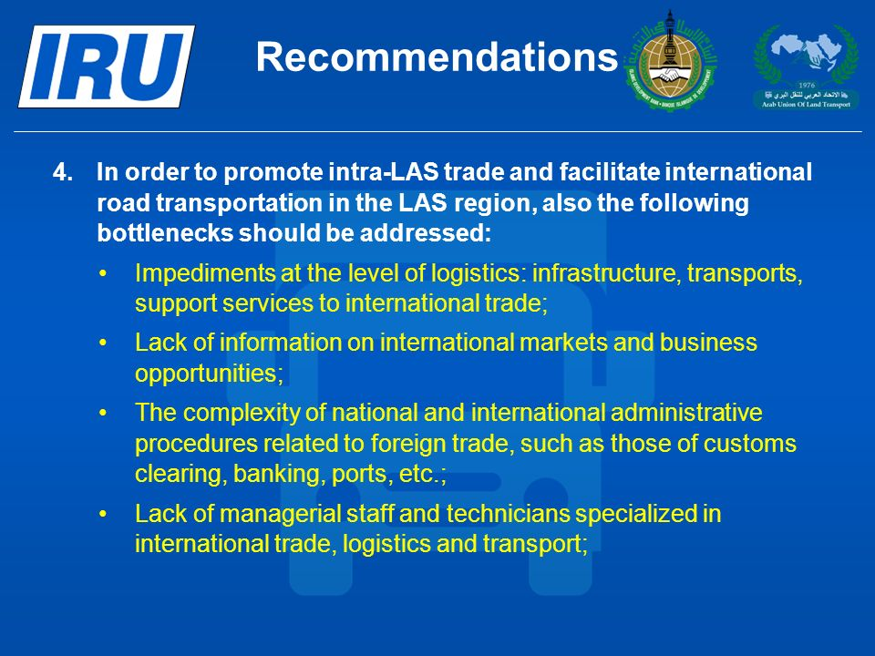 Recommendations 4.In order to promote intra-LAS trade and facilitate international road transportation in the LAS region, also the following bottlenecks should be addressed: Impediments at the level of logistics: infrastructure, transports, support services to international trade; Lack of information on international markets and business opportunities; The complexity of national and international administrative procedures related to foreign trade, such as those of customs clearing, banking, ports, etc.; Lack of managerial staff and technicians specialized in international trade, logistics and transport;
