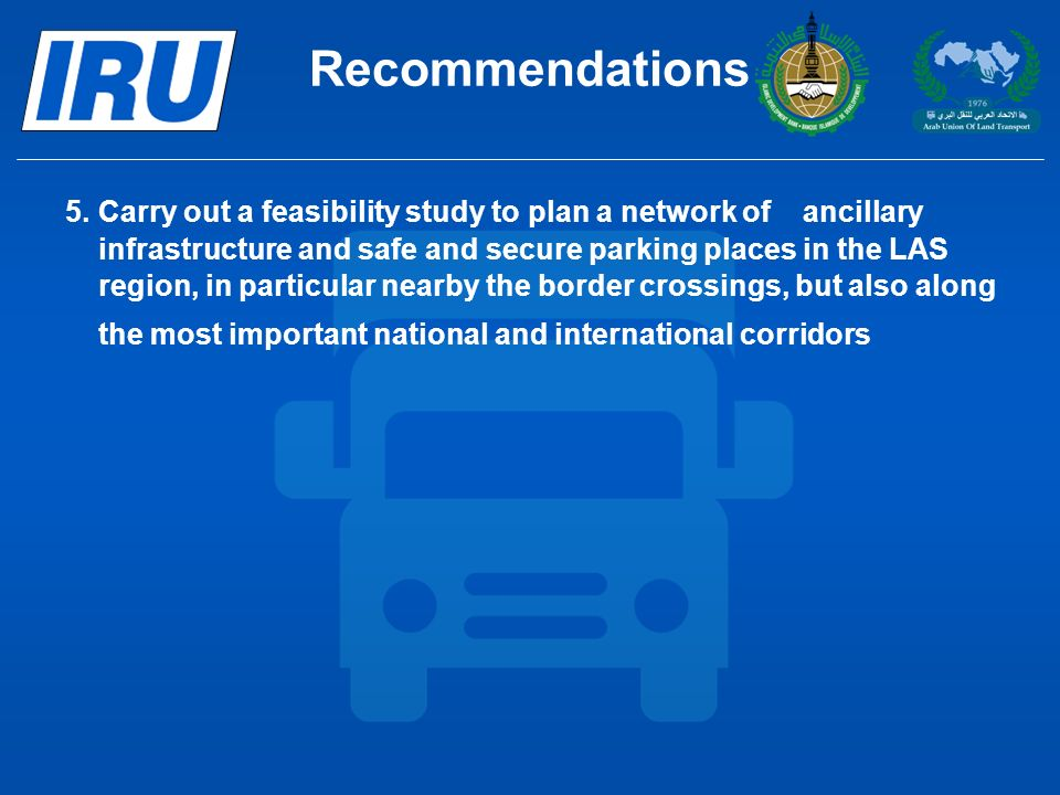 Recommendations 5.Carry out a feasibility study to plan a network of ancillary infrastructure and safe and secure parking places in the LAS region, in particular nearby the border crossings, but also along the most important national and international corridors