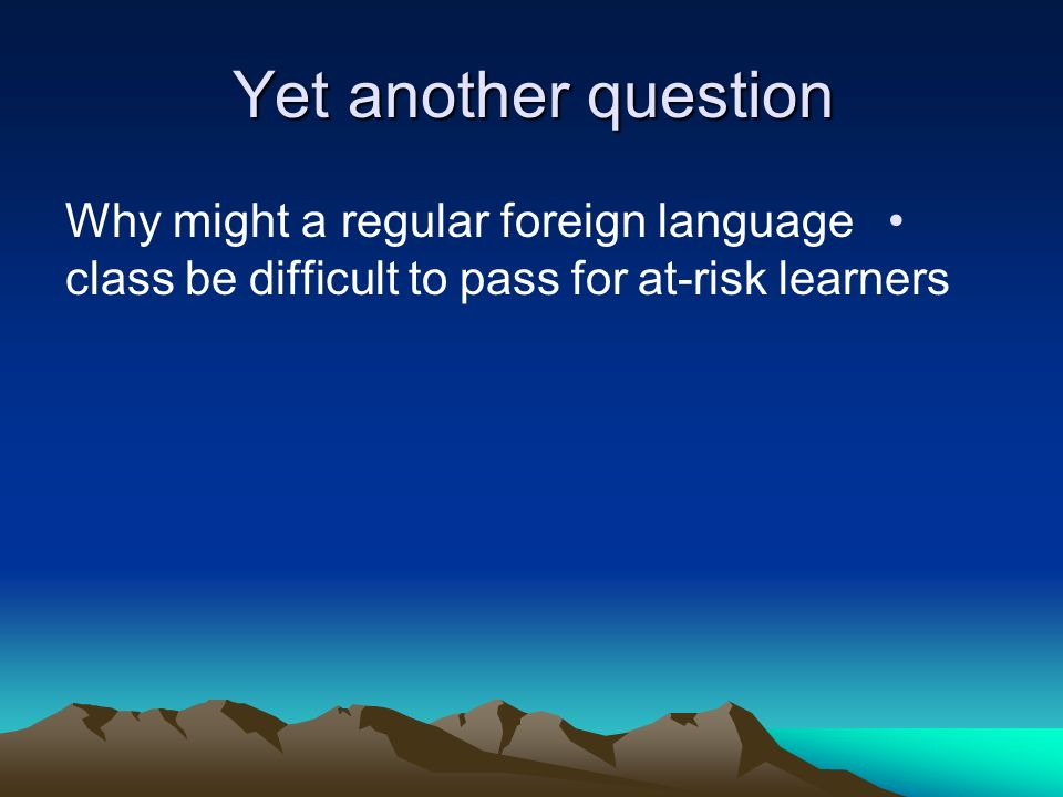 Yet another question Why might a regular foreign language class be difficult to pass for at-risk learners