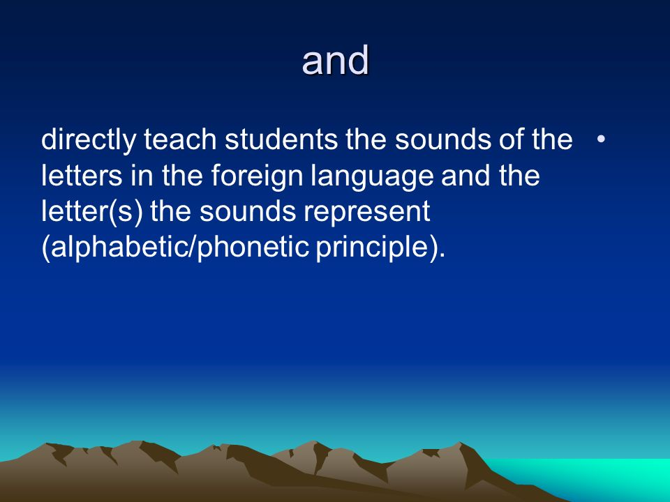 and directly teach students the sounds of the letters in the foreign language and the letter(s) the sounds represent (alphabetic/phonetic principle).