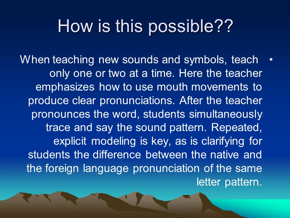 How is this possible . When teaching new sounds and symbols, teach only one or two at a time.