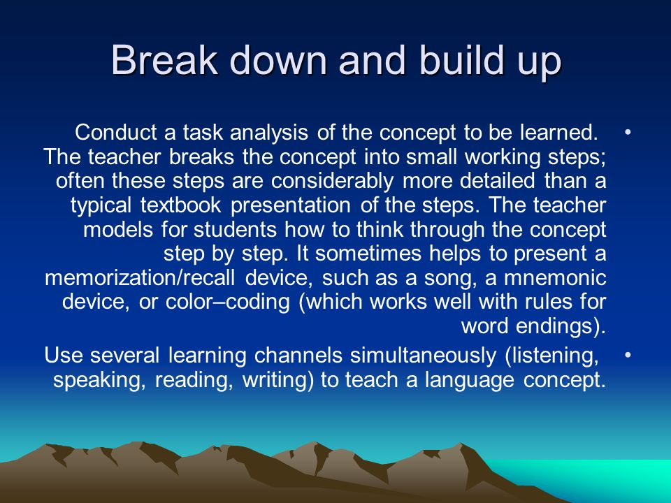Break down and build up Conduct a task analysis of the concept to be learned.