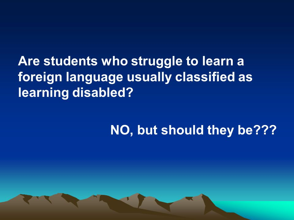 Are students who struggle to learn a foreign language usually classified as learning disabled.