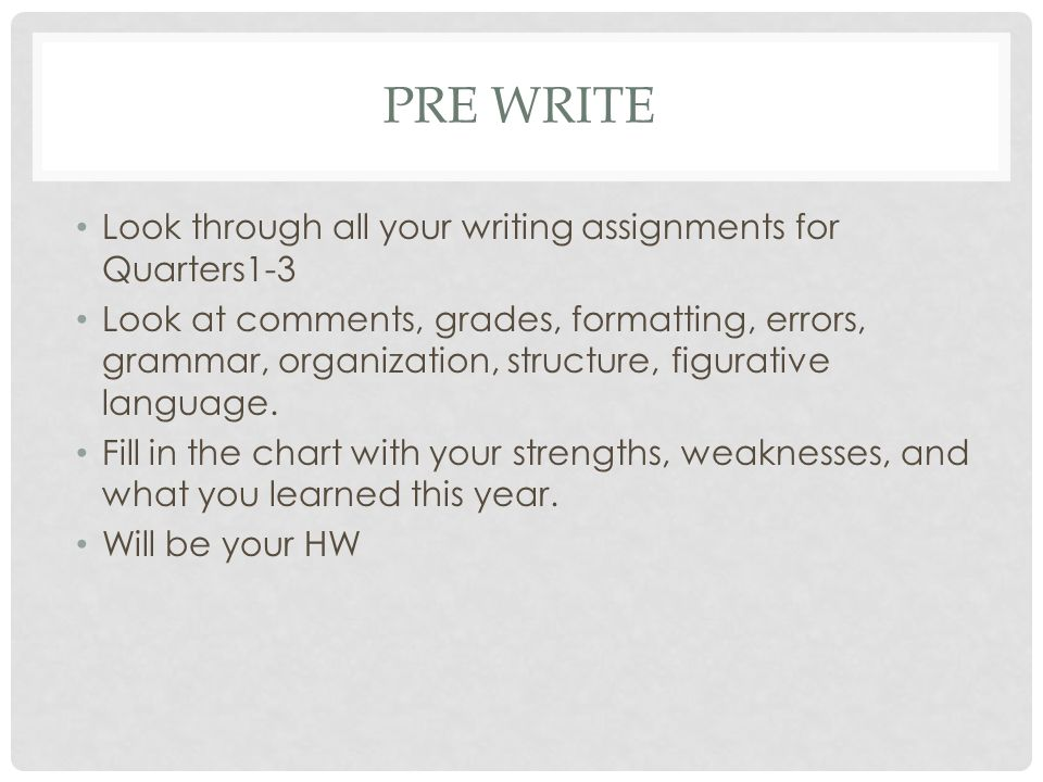 PRE WRITE Look through all your writing assignments for Quarters1-3 Look at comments, grades, formatting, errors, grammar, organization, structure, figurative language.