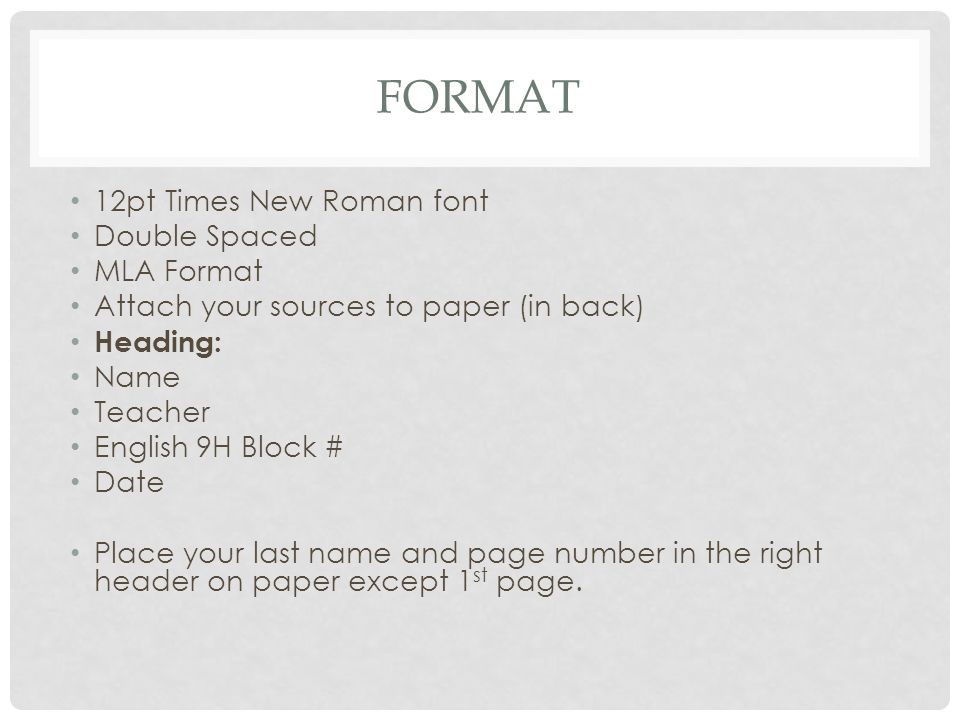FORMAT 12pt Times New Roman font Double Spaced MLA Format Attach your sources to paper (in back) Heading: Name Teacher English 9H Block # Date Place your last name and page number in the right header on paper except 1 st page.
