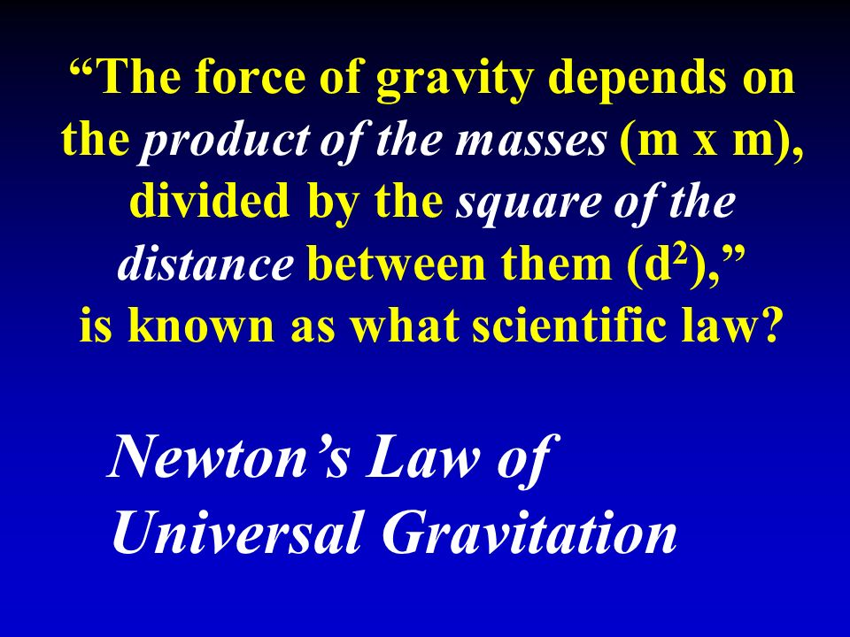 The force of gravity depends on the product of the masses (m x m), divided by the square of the distance between them (d 2 ), is known as what scientific law.