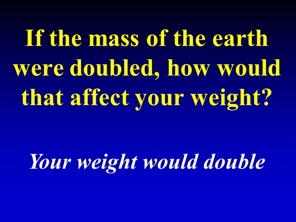 If the mass of the earth were doubled, how would that affect your weight Your weight would double
