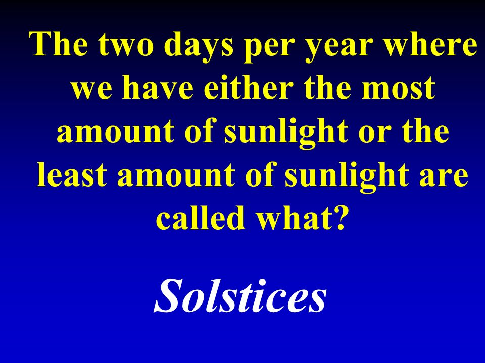The two days per year where we have either the most amount of sunlight or the least amount of sunlight are called what.