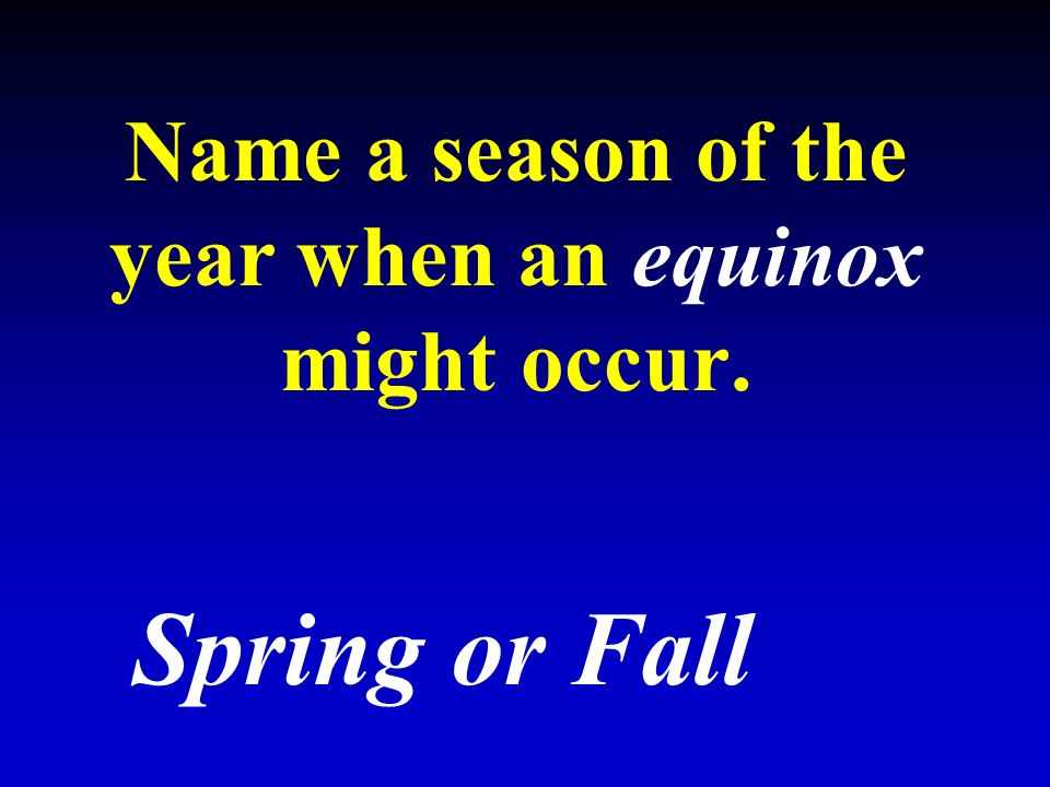 Name a season of the year when an equinox might occur. Spring or Fall