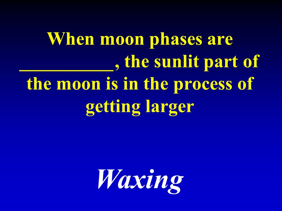 When moon phases are __________, the sunlit part of the moon is in the process of getting larger Waxing