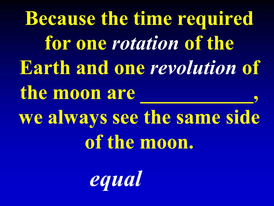 Because the time required for one rotation of the Earth and one revolution of the moon are ___________, we always see the same side of the moon.