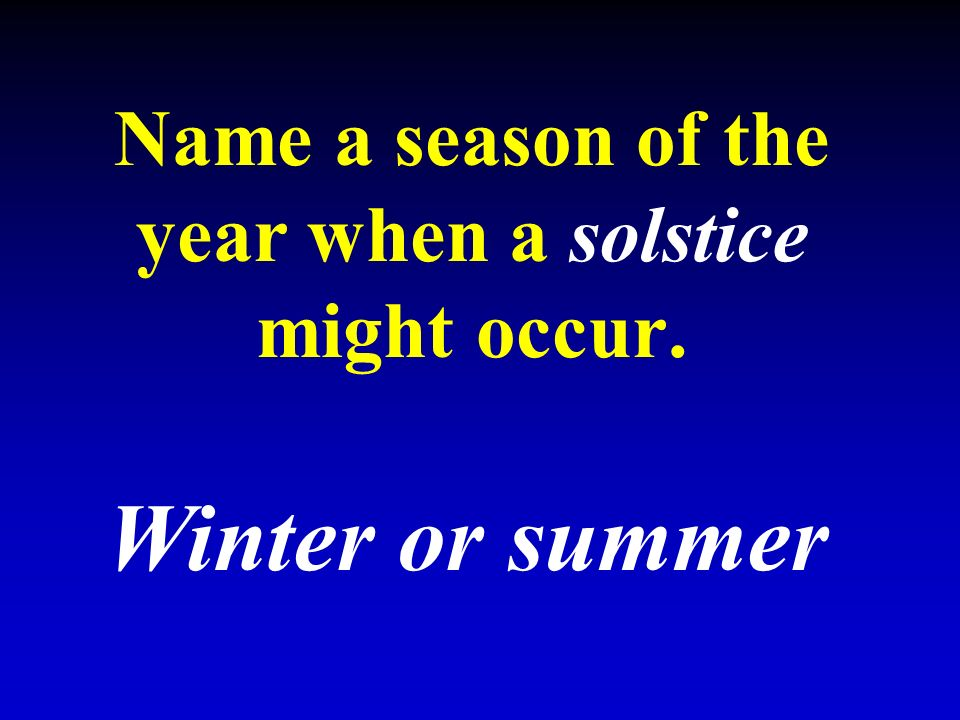 Name a season of the year when a solstice might occur. Winter or summer