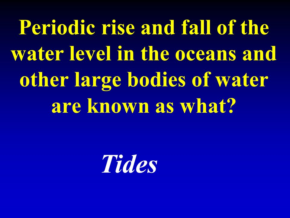 Periodic rise and fall of the water level in the oceans and other large bodies of water are known as what.