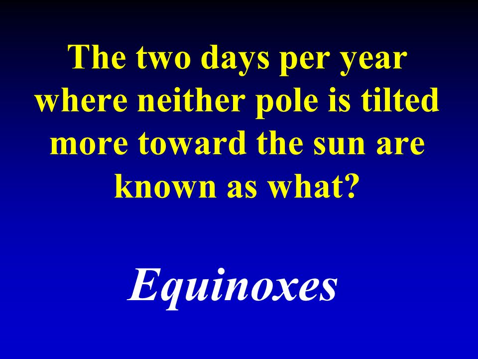 The two days per year where neither pole is tilted more toward the sun are known as what Equinoxes