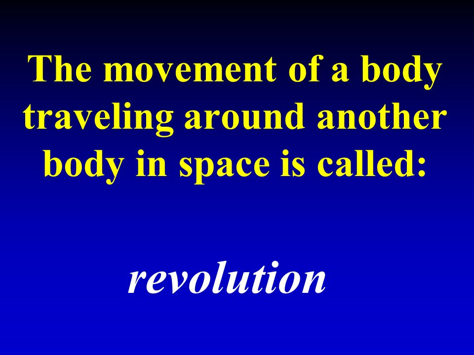 The movement of a body traveling around another body in space is called: revolution
