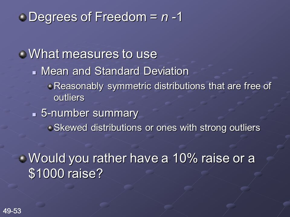 Degrees of Freedom = n -1 What measures to use Mean and Standard Deviation Mean and Standard Deviation Reasonably symmetric distributions that are free of outliers 5-number summary 5-number summary Skewed distributions or ones with strong outliers Would you rather have a 10% raise or a $1000 raise.
