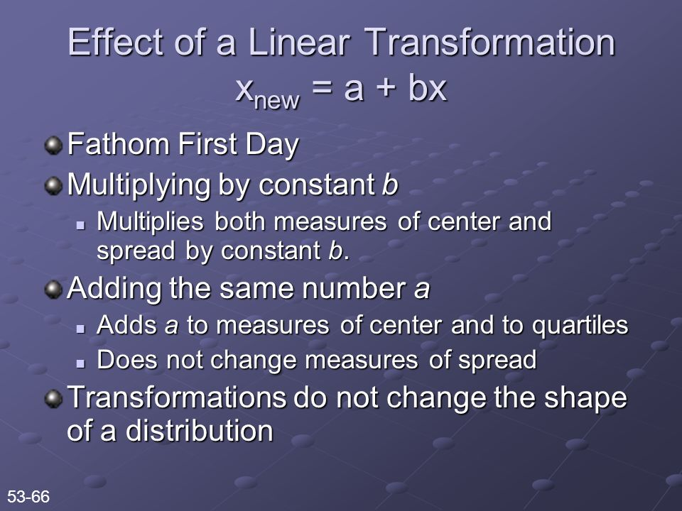 Effect of a Linear Transformation x new = a + bx Fathom First Day Multiplying by constant b Multiplies both measures of center and spread by constant b.