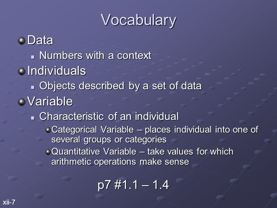 Vocabulary Data Numbers with a context Numbers with a contextIndividuals Objects described by a set of data Objects described by a set of dataVariable Characteristic of an individual Characteristic of an individual Categorical Variable – places individual into one of several groups or categories Quantitative Variable – take values for which arithmetic operations make sense xii-7 p7 #1.1 – 1.4