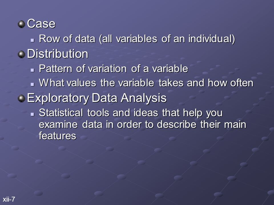 Case Row of data (all variables of an individual) Row of data (all variables of an individual)Distribution Pattern of variation of a variable Pattern of variation of a variable What values the variable takes and how often What values the variable takes and how often Exploratory Data Analysis Statistical tools and ideas that help you examine data in order to describe their main features Statistical tools and ideas that help you examine data in order to describe their main features xii-7