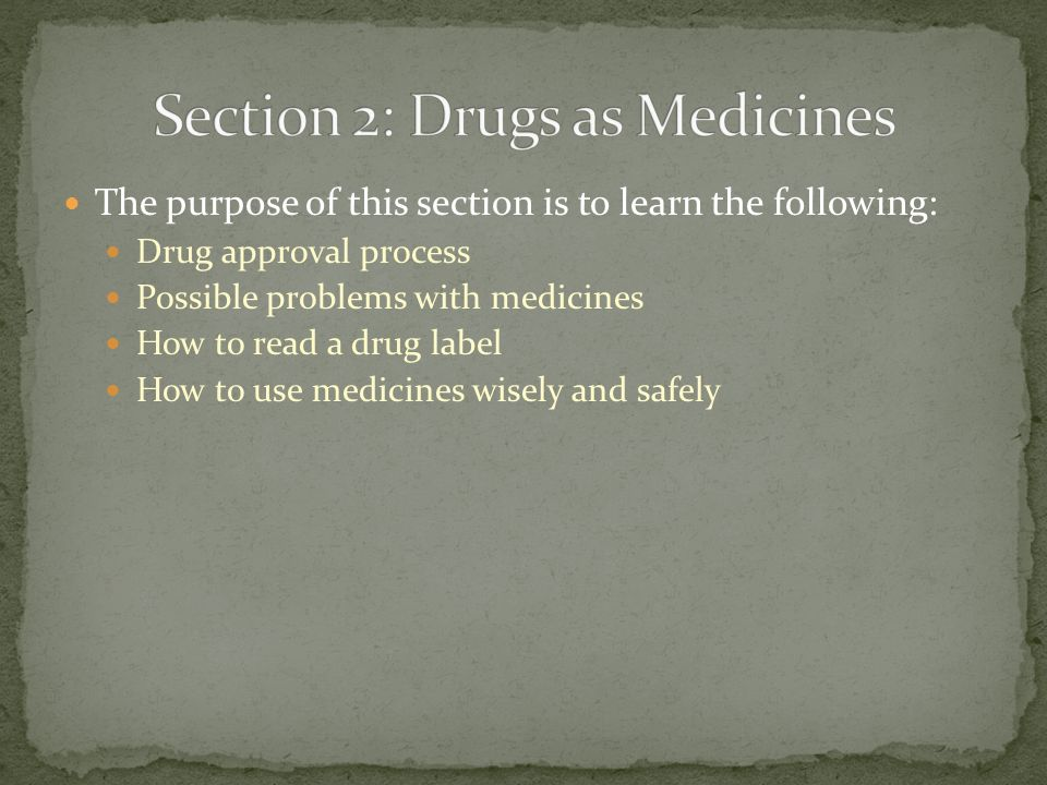 The purpose of this section is to learn the following: Drug approval process Possible problems with medicines How to read a drug label How to use medicines wisely and safely