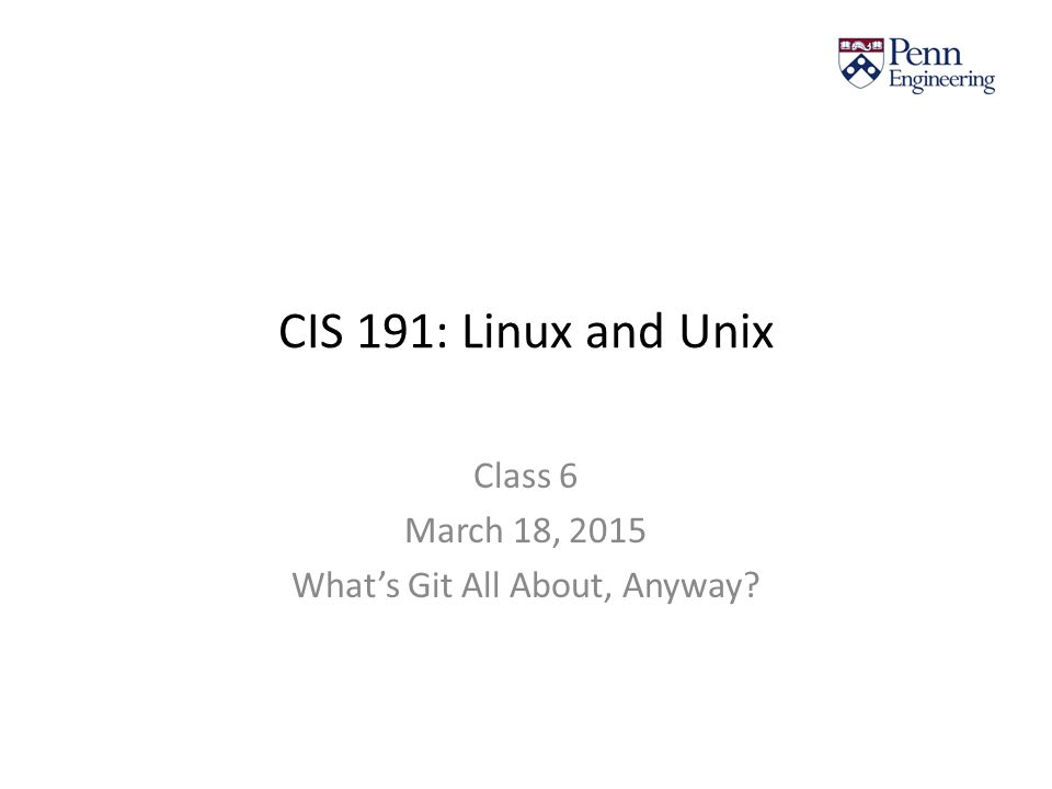 CIS 191: Linux and Unix Class 6 March 18, 2015 What's Git