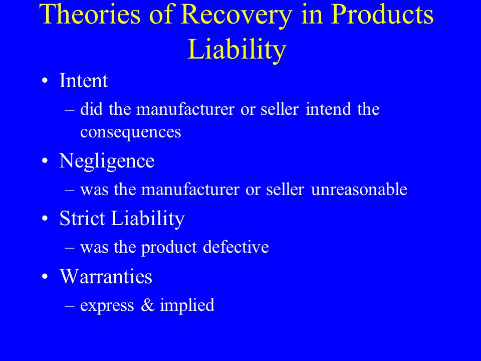 Theories of Recovery in Products Liability Intent –did the manufacturer or seller intend the consequences Negligence –was the manufacturer or seller unreasonable Strict Liability –was the product defective Warranties –express & implied