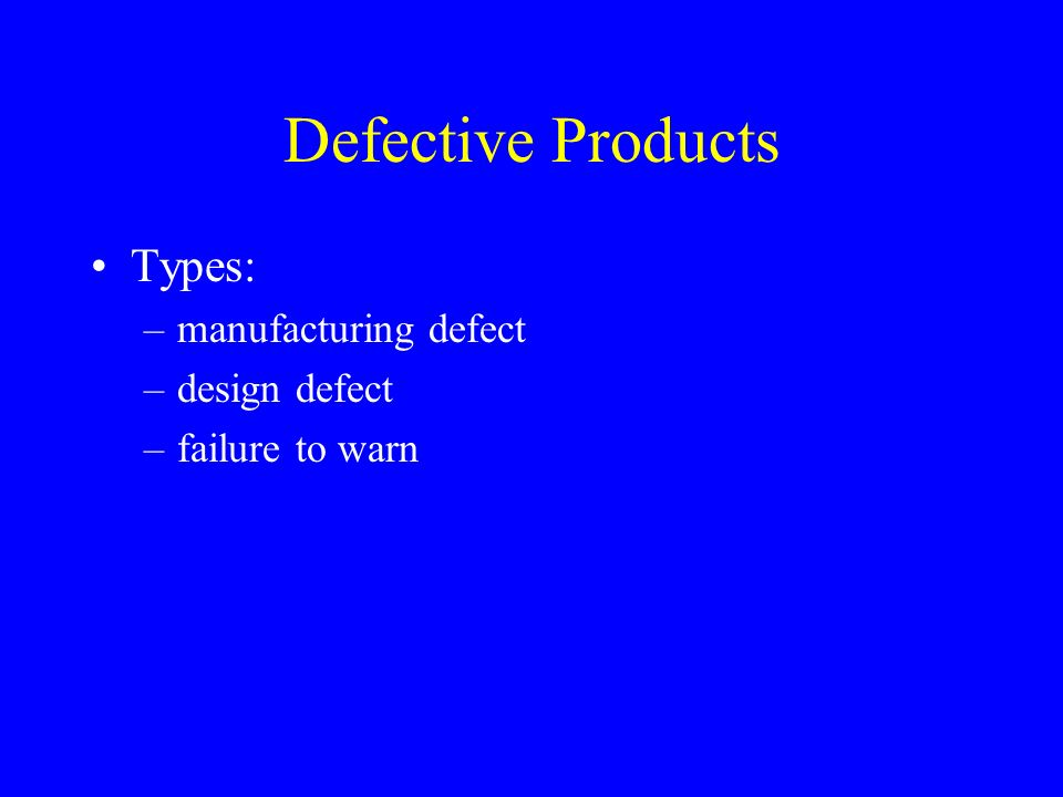 Defective Products Types: –manufacturing defect –design defect –failure to warn