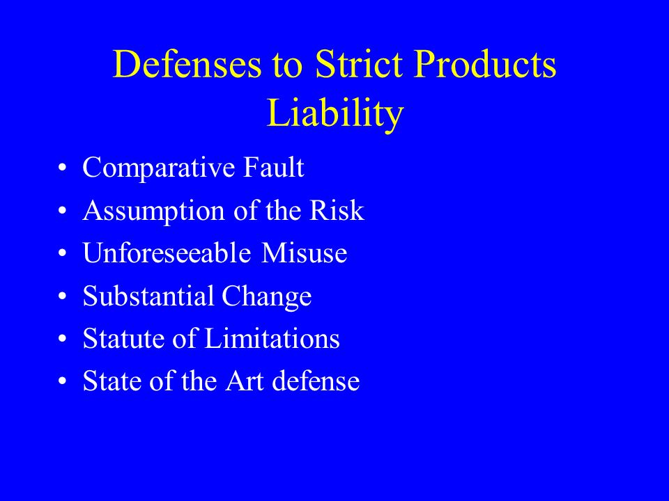 Defenses to Strict Products Liability Comparative Fault Assumption of the Risk Unforeseeable Misuse Substantial Change Statute of Limitations State of the Art defense