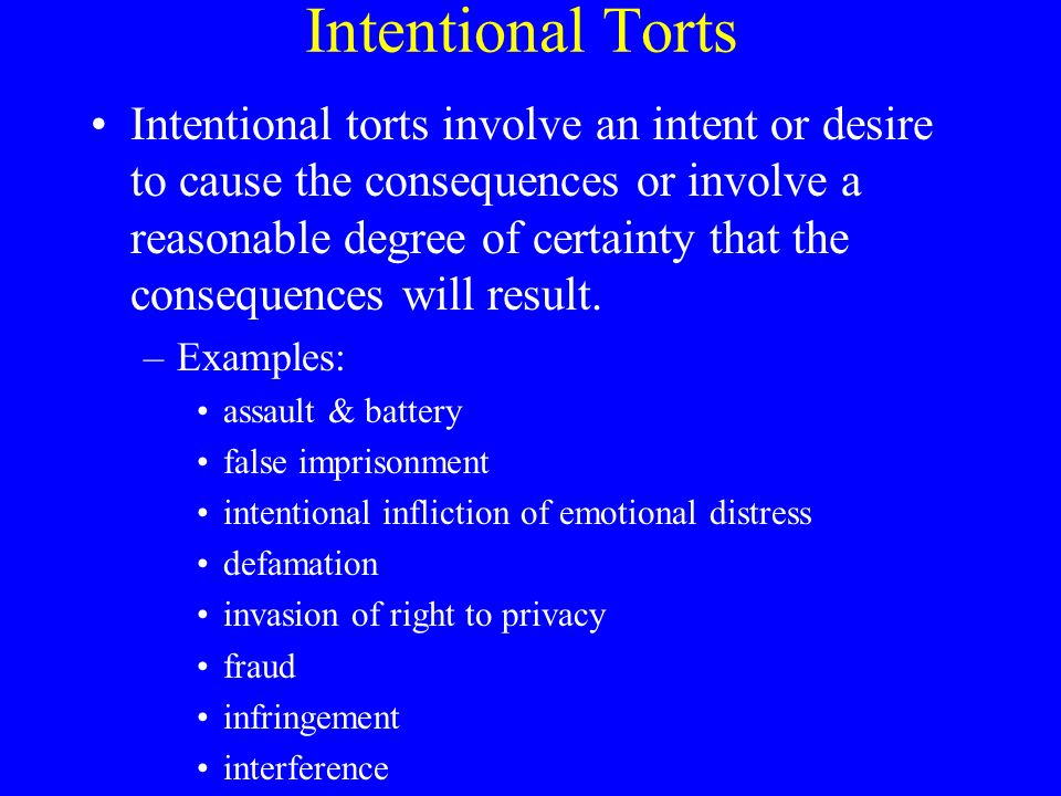 Intentional Torts Intentional torts involve an intent or desire to cause the consequences or involve a reasonable degree of certainty that the consequences will result.