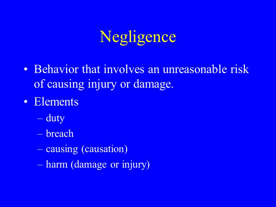 Negligence Behavior that involves an unreasonable risk of causing injury or damage.