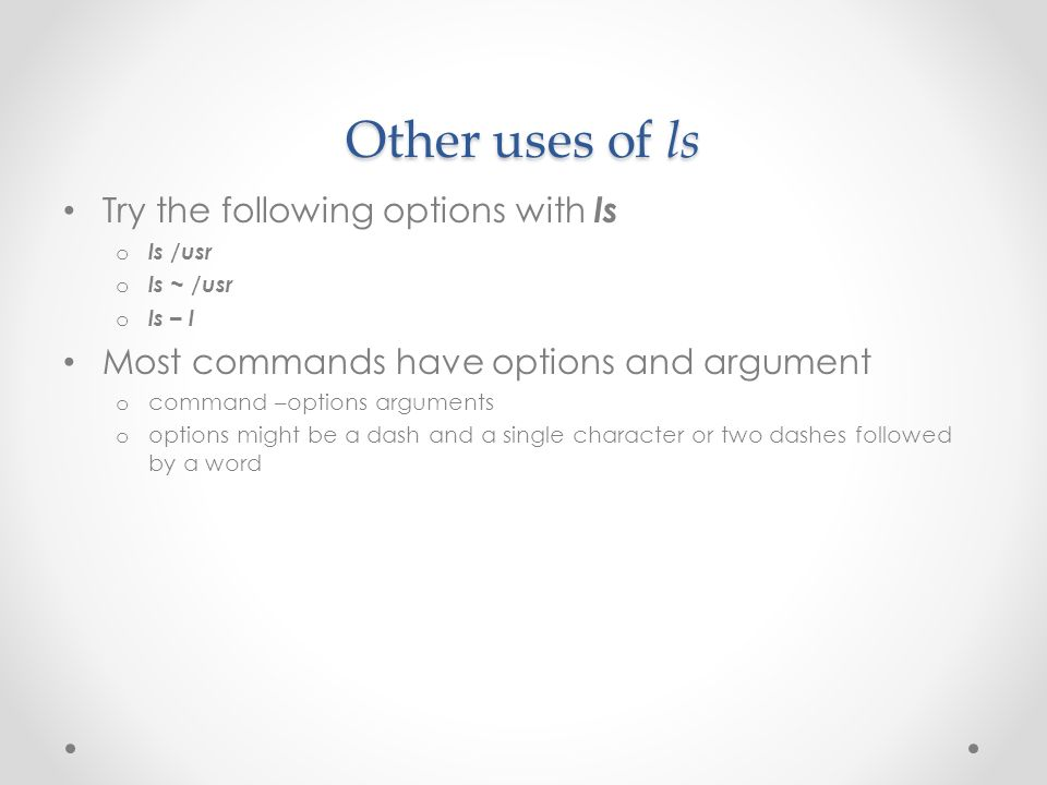 Other uses of ls Try the following options with ls o ls /usr o ls ~ /usr o ls – l Most commands have options and argument o command –options arguments o options might be a dash and a single character or two dashes followed by a word