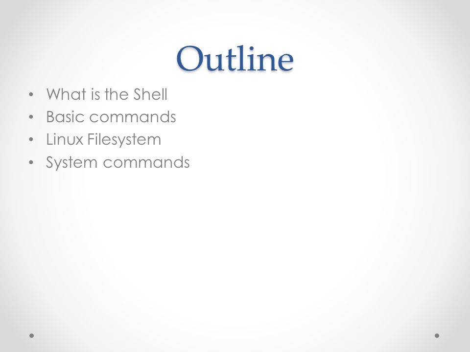 Outline What is the Shell Basic commands Linux Filesystem System commands
