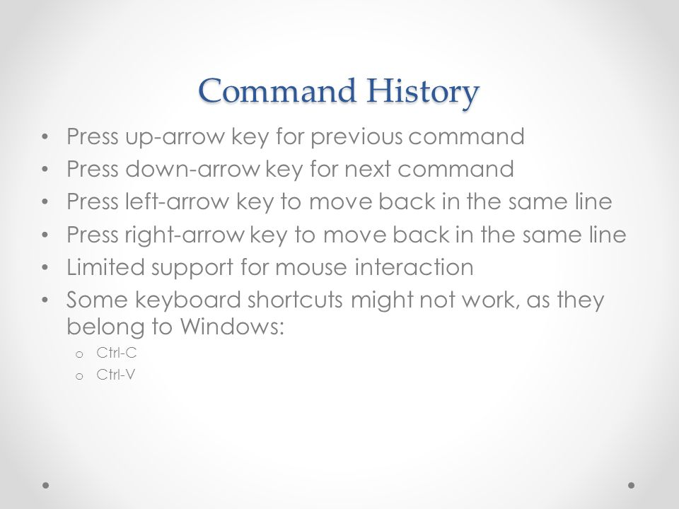 Command History Press up-arrow key for previous command Press down-arrow key for next command Press left-arrow key to move back in the same line Press right-arrow key to move back in the same line Limited support for mouse interaction Some keyboard shortcuts might not work, as they belong to Windows: o Ctrl-C o Ctrl-V