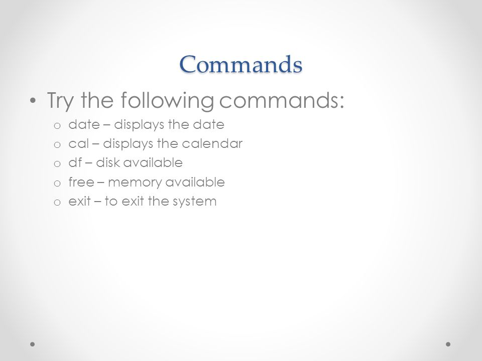 Commands Try the following commands: o date – displays the date o cal – displays the calendar o df – disk available o free – memory available o exit – to exit the system