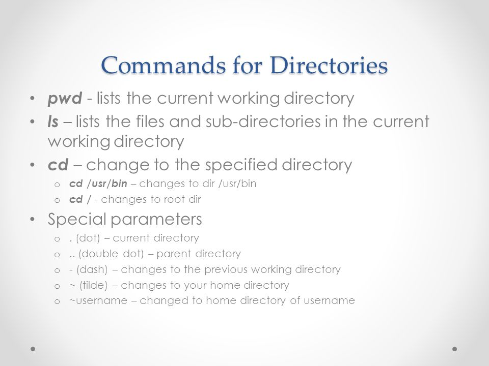 Commands for Directories pwd - lists the current working directory ls – lists the files and sub-directories in the current working directory cd – change to the specified directory o cd /usr/bin – changes to dir /usr/bin o cd / - changes to root dir Special parameters o.